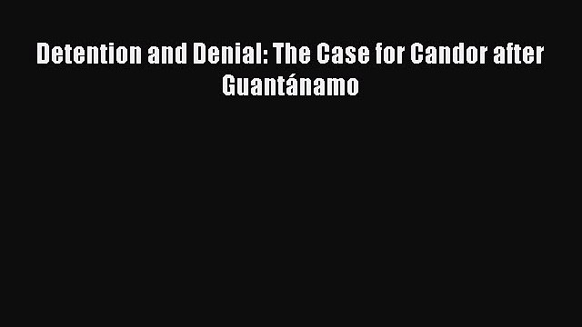 Read Detention and Denial: The Case for Candor after Guantánamo Ebook Online