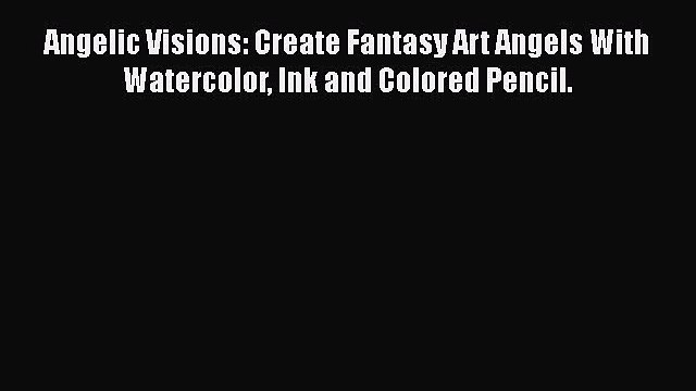 Read Angelic Visions: Create Fantasy Art Angels With Watercolor Ink and Colored Pencil. Ebook