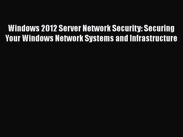 Download Windows 2012 Server Network Security: Securing Your Windows Network Systems and Infrastructure
