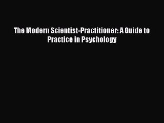 The Modern Scientist-Practitioner: A Guide to Practice in Psychology