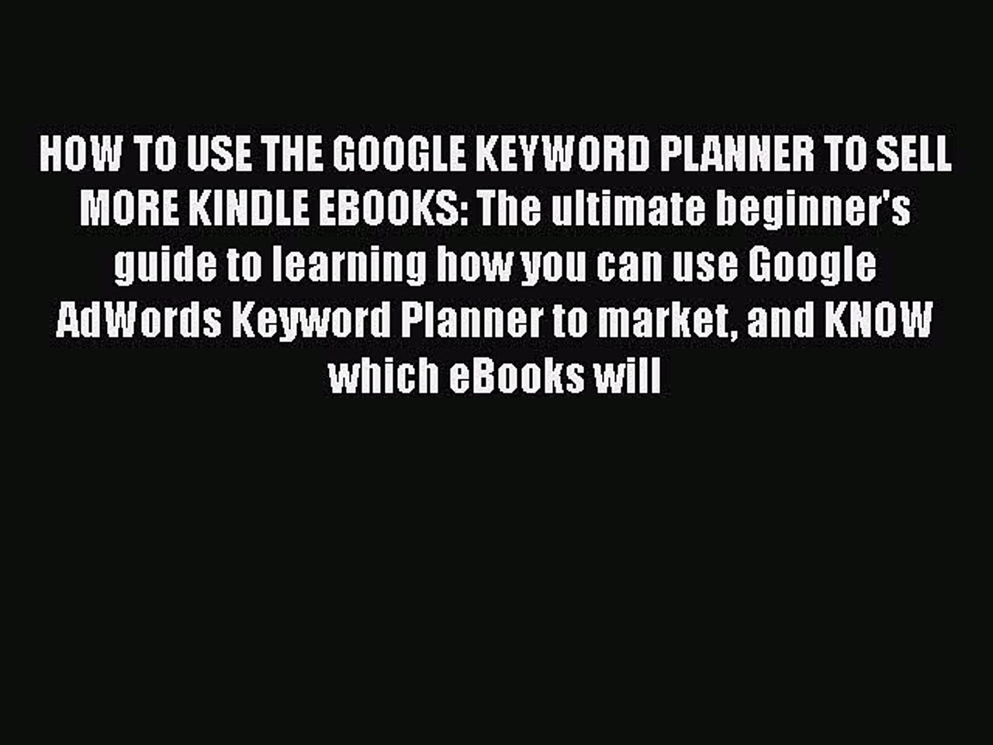 Download HOW TO USE THE GOOGLE KEYWORD PLANNER TO SELL MORE KINDLE EBOOKS: The ultimate beginner's