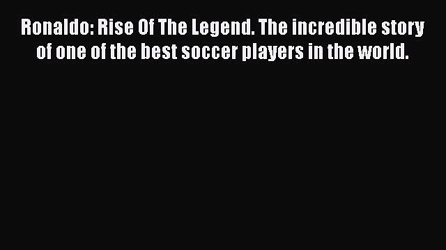[Online PDF] Ronaldo: Rise Of The Legend. The incredible story of one of the best soccer players