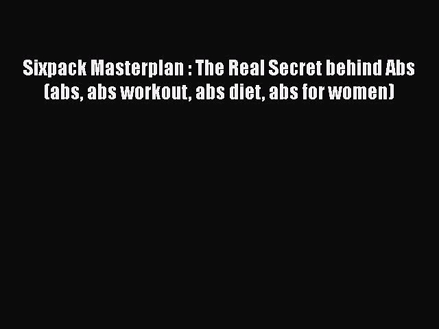 [PDF] Sixpack Masterplan : The Real Secret behind Abs (abs abs workout abs diet abs for women)