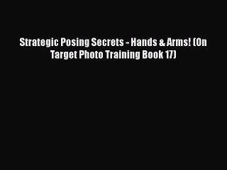 Read Strategic Posing Secrets - Hands & Arms! (On Target Photo Training Book 17) PDF Online