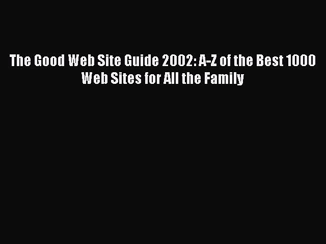 Read The Good Web Site Guide 2002: A-Z of the Best 1000 Web Sites for All the Family Ebook