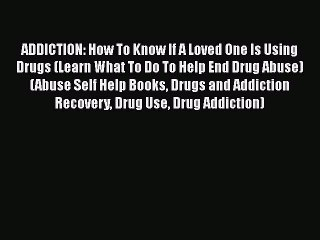 Read Book ADDICTION: How To Know If A Loved One Is Using Drugs (Learn What To Do To Help End