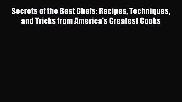 Read Secrets of the Best Chefs: Recipes Techniques and Tricks from America's Greatest Cooks