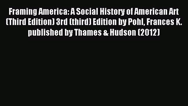 Read Framing America: A Social History of American Art (Third Edition) 3rd (third) Edition