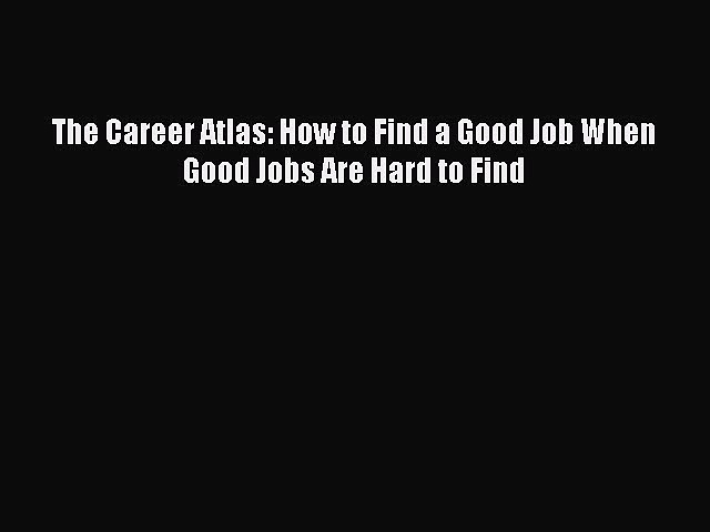 Read The Career Atlas: How to Find a Good Job When Good Jobs Are Hard to Find ebook textbooks