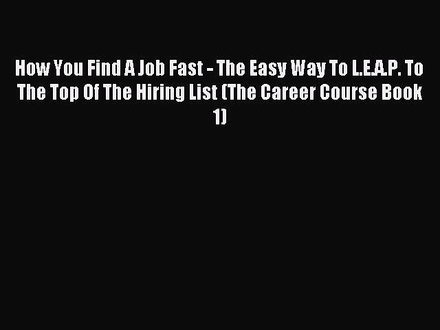 Read How You Find A Job Fast – The Easy Way To L.E.A.P. To The Top Of The Hiring List (The