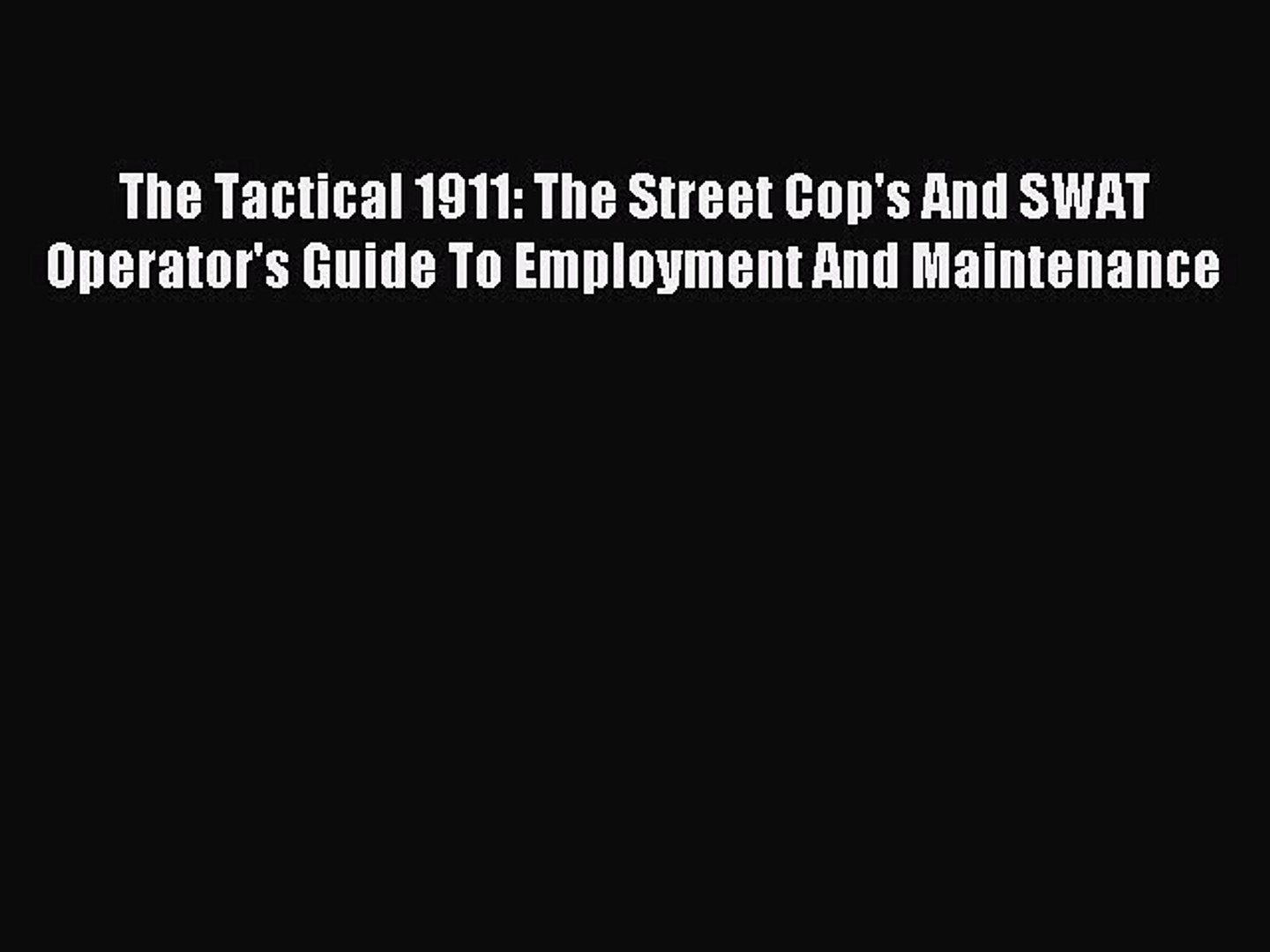 Read The Tactical 1911: The Street Cop's And SWAT Operator's Guide To Employment And Maintenance