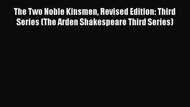 Read The Two Noble Kinsmen Revised Edition: Third Series (The Arden Shakespeare Third Series)