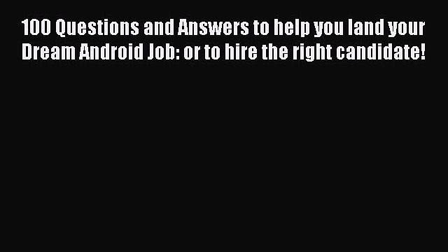 Read 100 Questions and Answers to help you land your Dream Android Job: or to hire the right