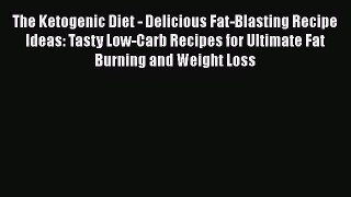 Read The Ketogenic Diet - Delicious Fat-Blasting Recipe Ideas: Tasty Low-Carb Recipes for Ultimate