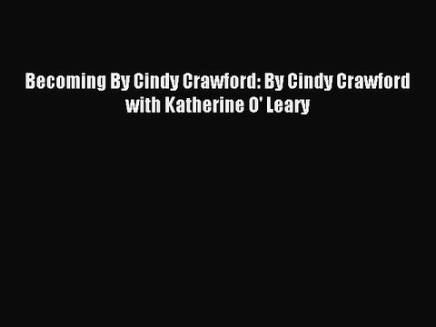 Read Becoming By Cindy Crawford: By Cindy Crawford with Katherine O' Leary PDF Free