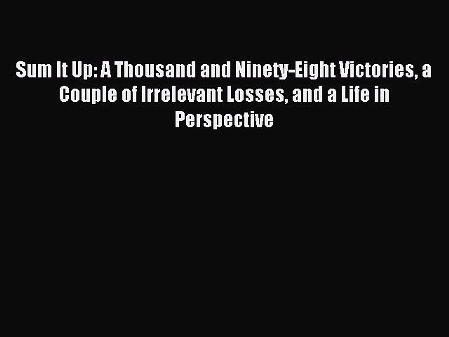Read Sum It Up: A Thousand and Ninety-Eight Victories a Couple of Irrelevant Losses and a Life