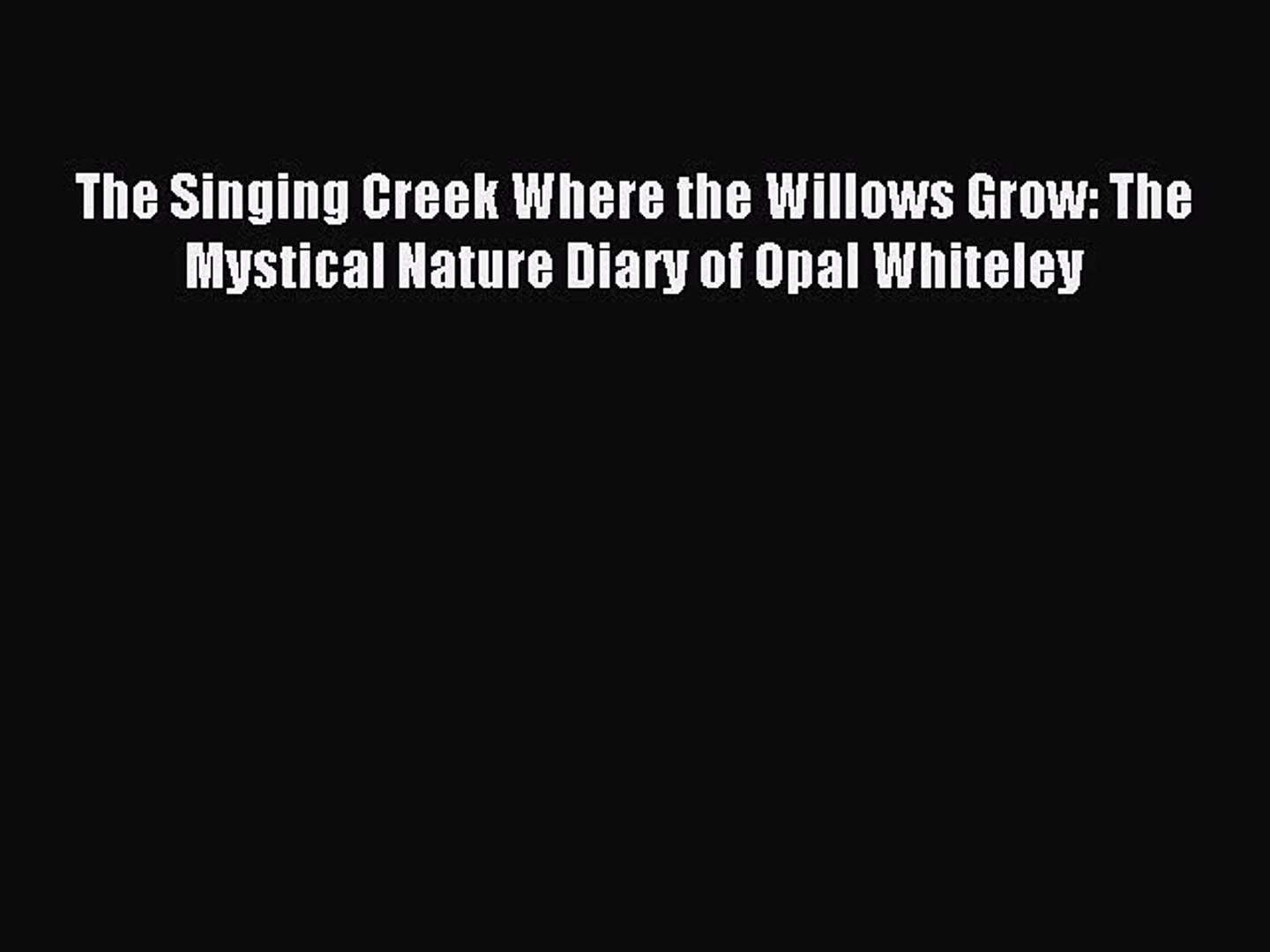Read The Singing Creek Where the Willows Grow: The Mystical Nature Diary of Opal Whiteley Ebook