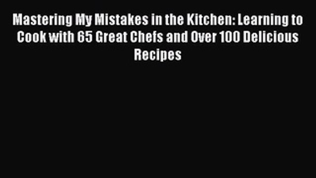 Read Mastering My Mistakes in the Kitchen: Learning to Cook with 65 Great Chefs and Over 100