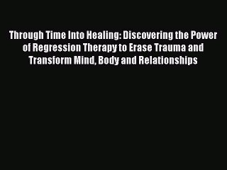 Download Through Time Into Healing: Discovering the Power of Regression Therapy to Erase Trauma
