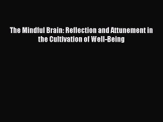 Read The Mindful Brain: Reflection and Attunement in the Cultivation of Well-Being Ebook Free