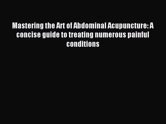 Read Mastering the Art of Abdominal Acupuncture: A concise guide to treating numerous painful