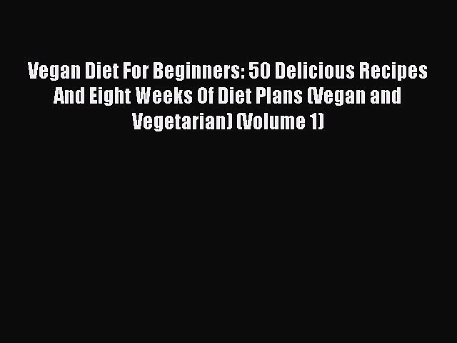 Read Vegan Diet For Beginners: 50 Delicious Recipes And Eight Weeks Of Diet Plans (Vegan and