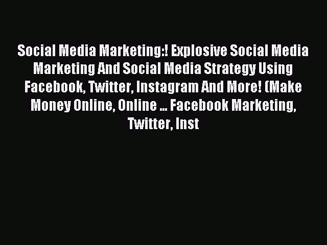 Read Social Media Marketing:! Explosive Social Media Marketing And Social Media Strategy Using