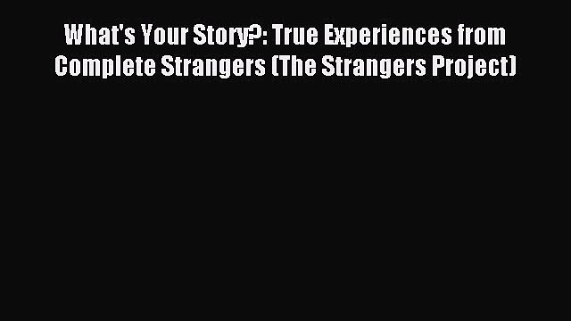 Download What's Your Story?: True Experiences from Complete Strangers (The Strangers Project)