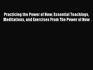 Read Practicing the Power of Now: Essential Teachings Meditations and Exercises From The Power
