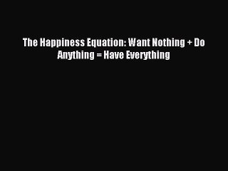 Read The Happiness Equation: Want Nothing + Do Anything = Have Everything PDF Free