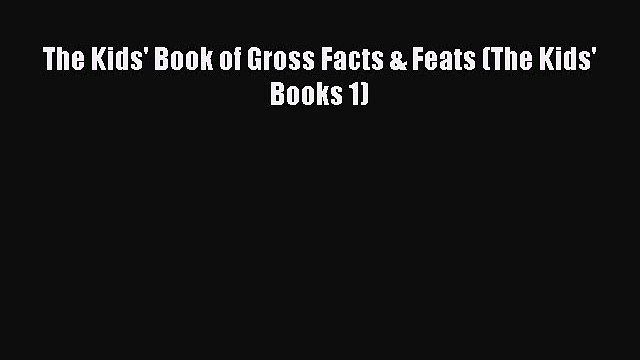Download The Kids' Book of Gross Facts & Feats (The Kids' Books 1) PDF Free