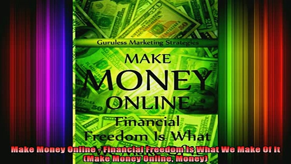 READ book  Make Money Online  Financial Freedom Is What We Make Of It Make Money Online Money Full Free