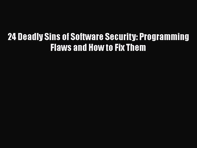 PDF 24 Deadly Sins of Software Security: Programming Flaws and How to Fix Them  EBook