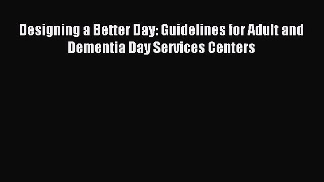 [PDF] Designing a Better Day: Guidelines for Adult and Dementia Day Services Centers Read Online