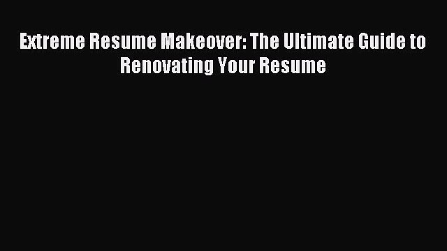 [PDF] Extreme Resume Makeover: The Ultimate Guide to Renovating Your Resume Read Online