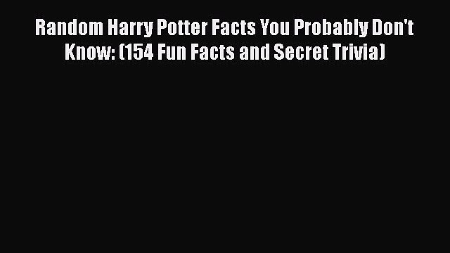 Read Random Harry Potter Facts You Probably Don't Know: (154 Fun Facts and Secret Trivia) Ebook