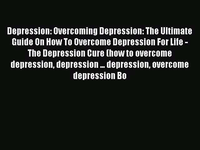 Read Depression: Overcoming Depression: The Ultimate Guide On How To Overcome Depression For