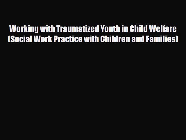 Read Book Working with Traumatized Youth in Child Welfare (Social Work Practice with Children