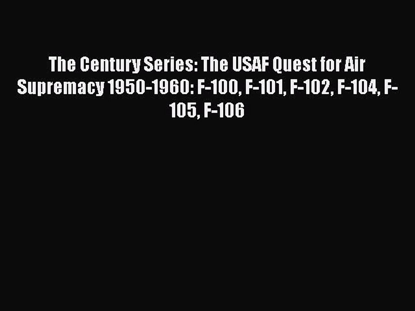 [Online PDF] The Century Series: The USAF Quest for Air Supremacy 1950-1960: F-100 F-101 F-102