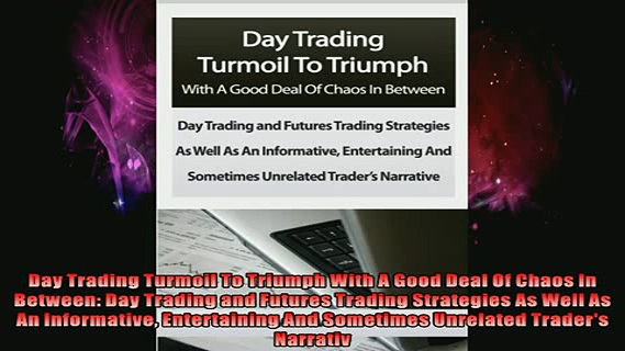 READ FREE FULL EBOOK DOWNLOAD  Day Trading Turmoil To Triumph With A Good Deal Of Chaos In Between Day Trading and Full EBook