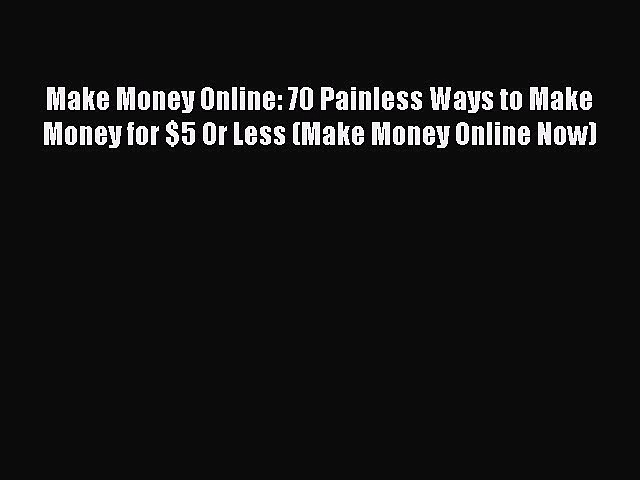 Read Make Money Online: 70 Painless Ways to Make Money for $5 Or Less (Make Money Online Now)