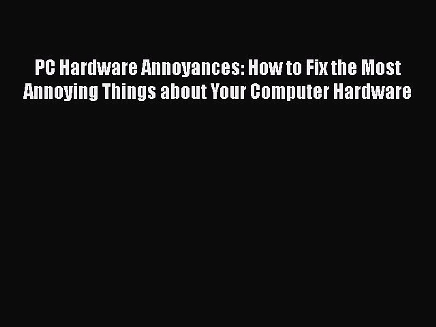 Read PC Hardware Annoyances: How to Fix the Most Annoying Things about Your Computer Hardware