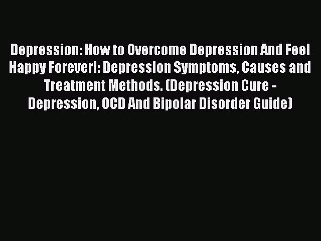 Read Depression: How to Overcome Depression And Feel Happy Forever!: Depression Symptoms Causes