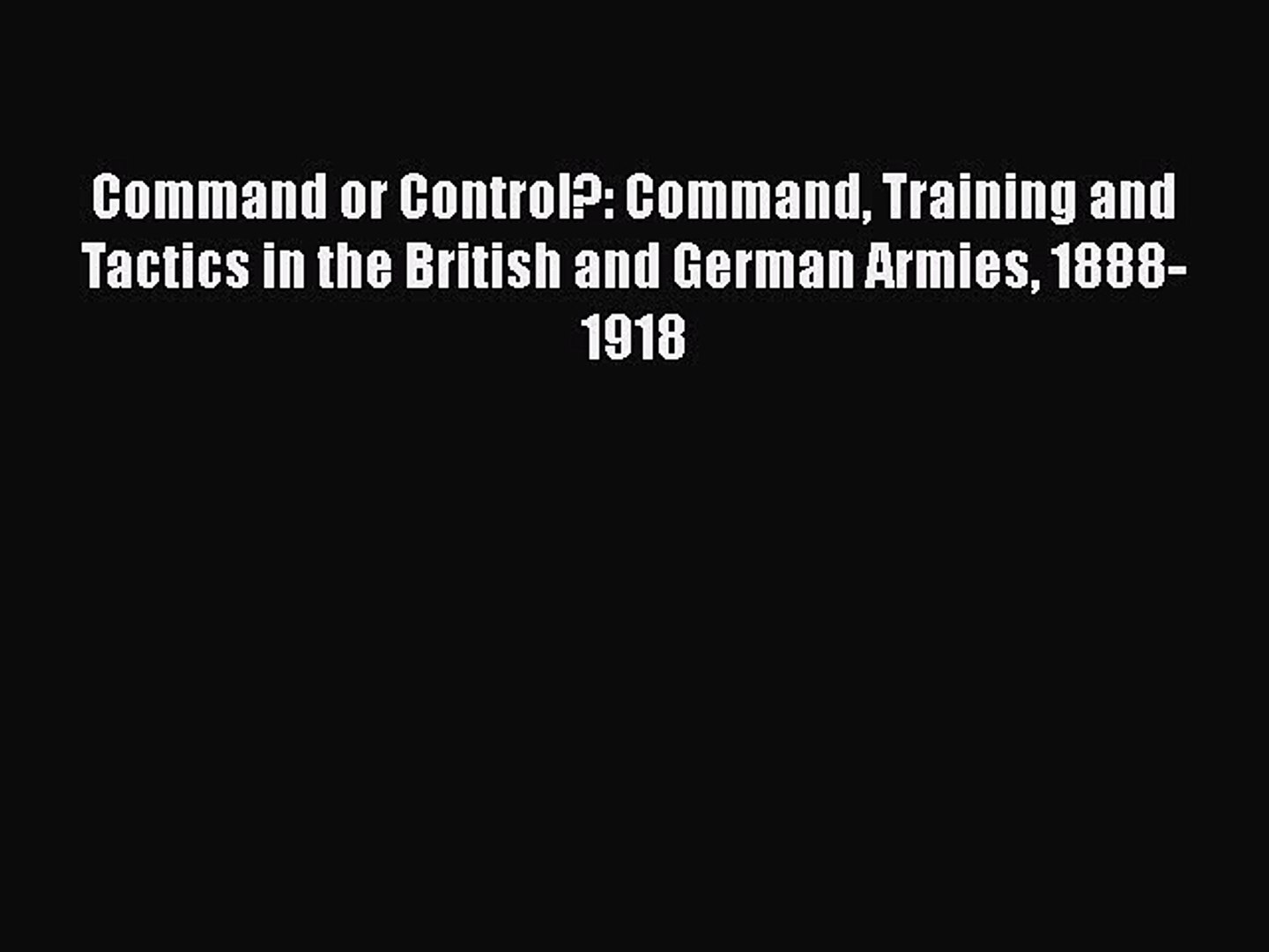 [PDF] Command or Control?: Command Training and Tactics in the British and German Armies 1888-1918
