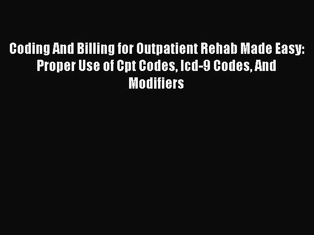 Read Coding And Billing for Outpatient Rehab Made Easy: Proper Use of Cpt Codes Icd-9 Codes