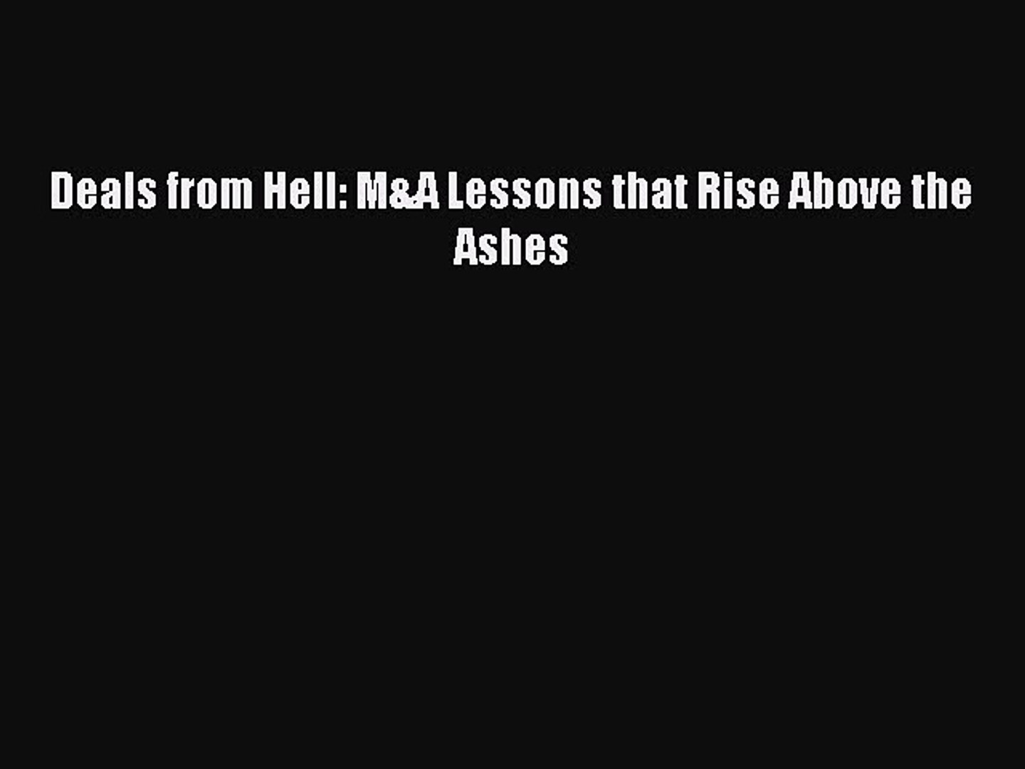 Deals from Hell M/&A Lessons that Rise Above the Ashes
