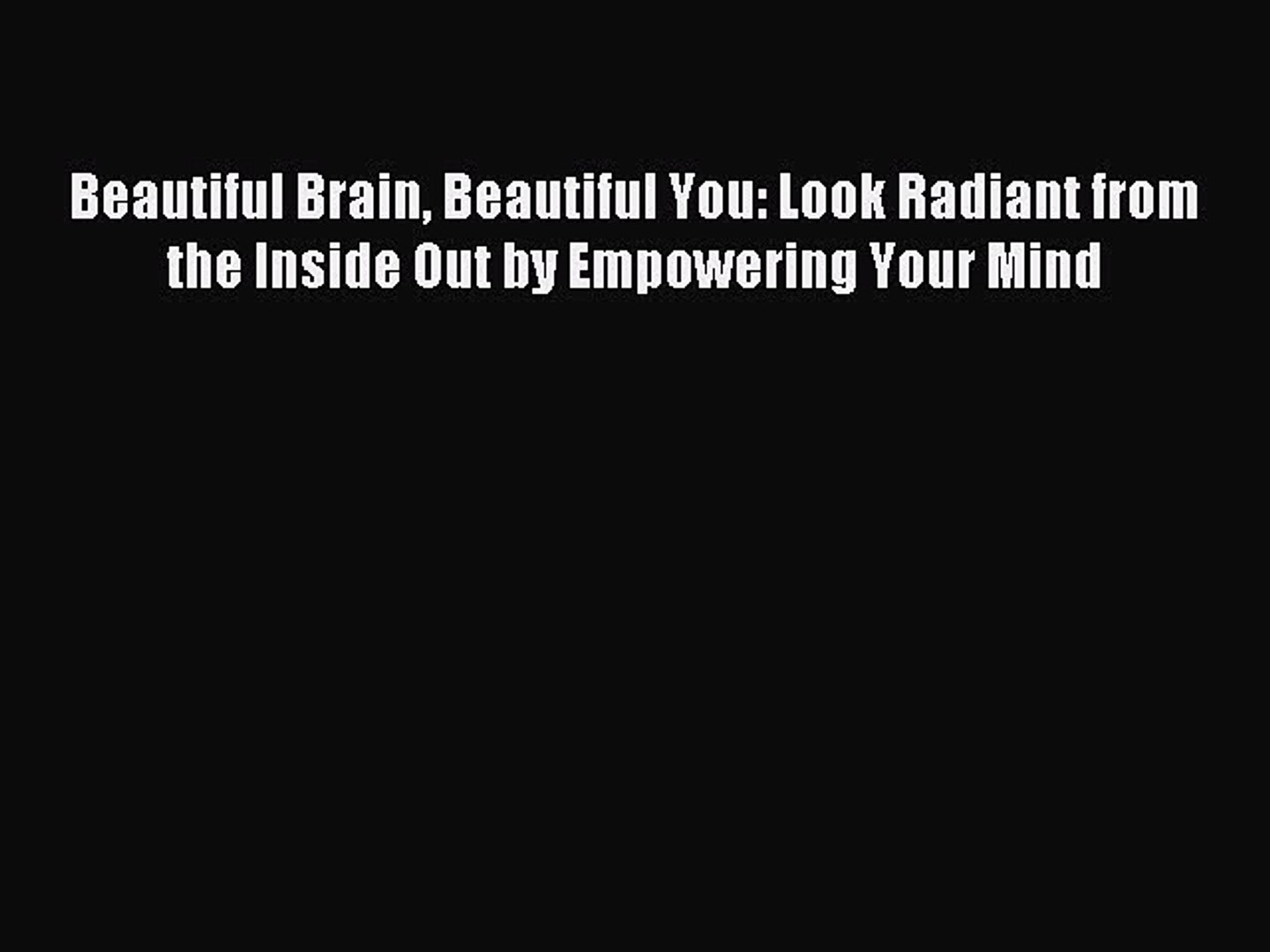 Read Beautiful Brain Beautiful You: Look Radiant from the Inside Out by Empowering Your Mind