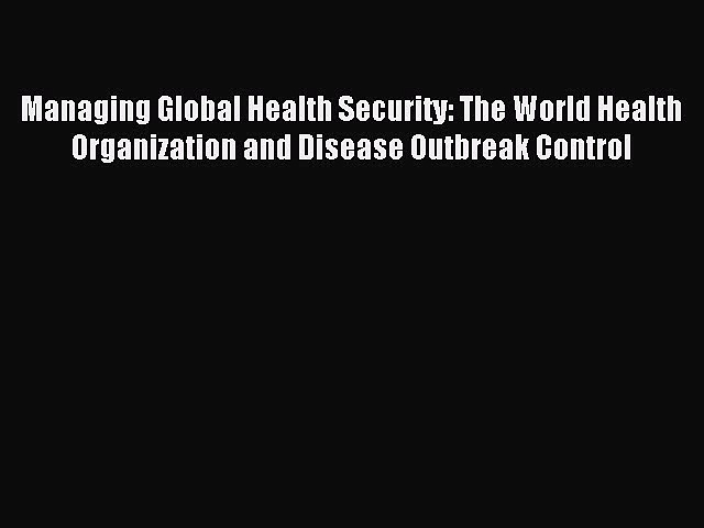 Download Managing Global Health Security: The World Health Organization and Disease Outbreak