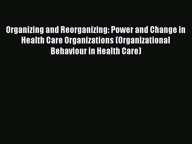 Read Organizing and Reorganizing: Power and Change in Health Care Organizations (Organizational
