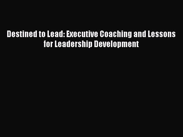 Read Destined to Lead: Executive Coaching and Lessons for Leadership Development PDF Online